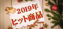 2019年ヒット商品まとめ!!!